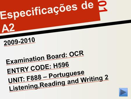 01 Especificações de A2 2009-2010 Examination Board: OCR ENTRY CODE: H596 UNIT: F888 – Portuguese Listening,Reading and Writing 2.
