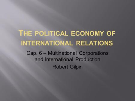 T HE POLITICAL ECONOMY OF INTERNATIONAL RELATIONS Cap. 6 – Multinational Corporations and International Production Robert Gilpin.