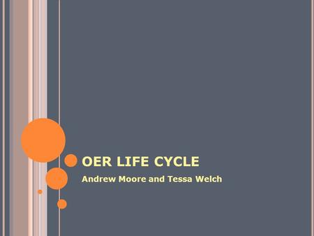 OER LIFE CYCLE Andrew Moore and Tessa Welch. OER LIFE CYCLE GET Find OER Compose (Piece Together) Adapt to Local Contexts Produce a Learning Resource.