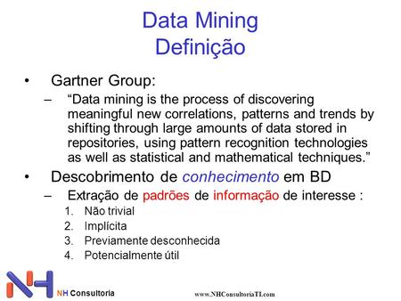 NH Consultoria www.NHConsultoriaTI.com Data Mining Definição Gartner Group: –Data mining is the process of discovering meaningful new correlations, patterns.