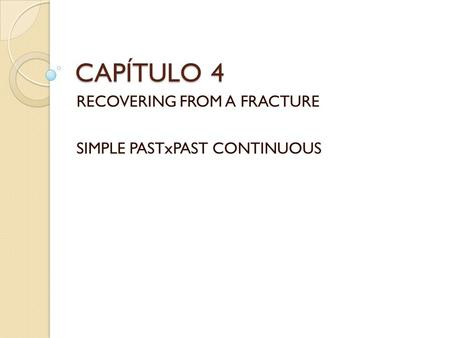 CAPÍTULO 4 RECOVERING FROM A FRACTURE SIMPLE PASTxPAST CONTINUOUS.