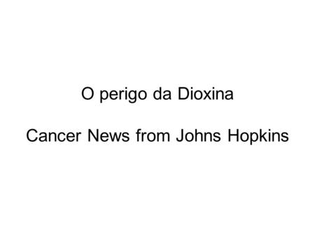 O perigo da Dioxina Cancer News from Johns Hopkins.