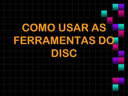COMO USAR AS FERRAMENTAS DO DISC