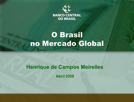 1 O Brasil no Mercado Global Henrique de Campos Meirelles Abril 2008.