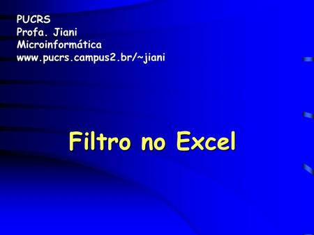 Filtro no Excel PUCRS Profa. Jiani Microinformática www.pucrs.campus2.br/~jiani.