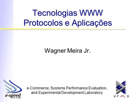 E-Commerce, Systems Performance Evaluation, and Experimental Development Laboratory Tecnologias WWW Protocolos e Aplicações Wagner Meira Jr.