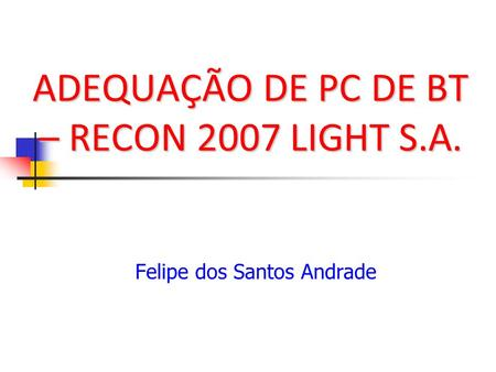 ADEQUAÇÃO DE PC DE BT – RECON 2007 LIGHT S.A. Felipe dos Santos Andrade.