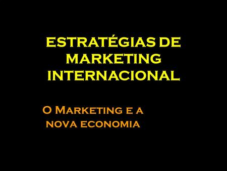 O Marketing e a nova economia ESTRATÉGIAS DE MARKETING INTERNACIONAL.