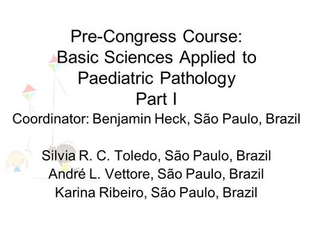 Pre-Congress Course: Basic Sciences Applied to Paediatric Pathology Part I Coordinator: Benjamin Heck, São Paulo, Brazil Silvia R. C. Toledo, São Paulo,