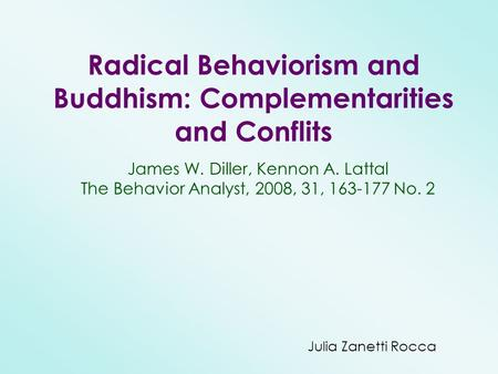 Radical Behaviorism and Buddhism: Complementarities and Conflits James W. Diller, Kennon A. Lattal The Behavior Analyst, 2008, 31, 163-177 No. 2 Julia.