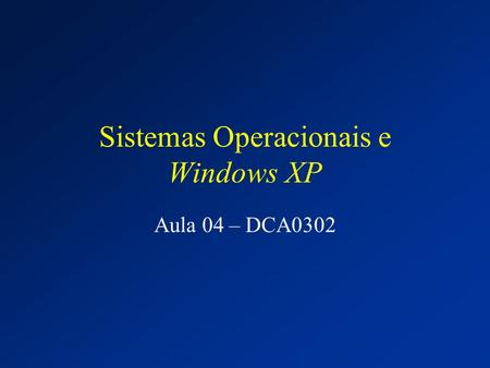 Sistemas Operacionais e Windows XP Aula 04 – DCA0302.