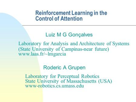 Reinforcement Learning in the Control of Attention Roderic A Grupen Laboratory for Analysis and Architecture of Systems (State University of Campinas-near.