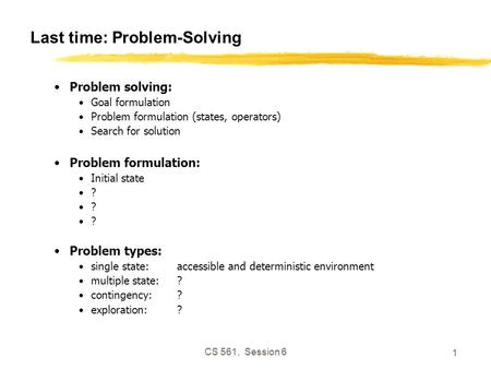 CS 561, Session 6 1 Last time: Problem-Solving Problem solving: Goal formulation Problem formulation (states, operators) Search for solution Problem formulation: