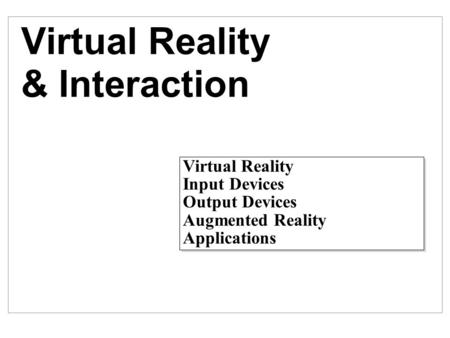 Virtual Reality & Interaction Virtual Reality Input Devices Output Devices Augmented Reality Applications Virtual Reality Input Devices Output Devices.