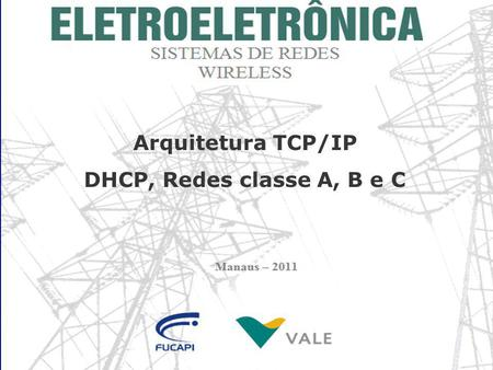 Arquitetura TCP/IP DHCP, Redes classe A, B e C. Índice Endereços IP Arquitetura TCP/IP DHCP Redes classe A, B e C Protocolos TCP/IP.