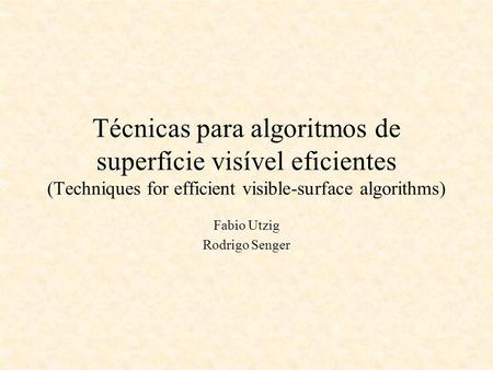 Técnicas para algoritmos de superfície visível eficientes (Techniques for efficient visible-surface algorithms) Fabio Utzig Rodrigo Senger.