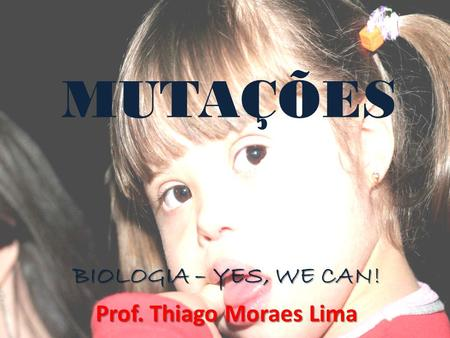 MUTAÇÕES BIOLOGIA – YES, WE CAN! Prof. Thiago Moraes Lima.