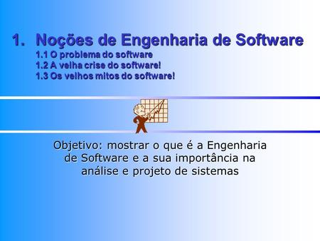 1.Noções de Engenharia de Software 1.1 O problema do software 1.2 A velha crise do software! 1.3 Os velhos mitos do software! Objetivo: mostrar o que é
