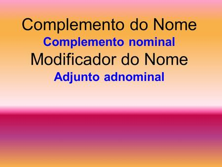 Complemento do Nome Complemento nominal Modificador do Nome Adjunto adnominal.
