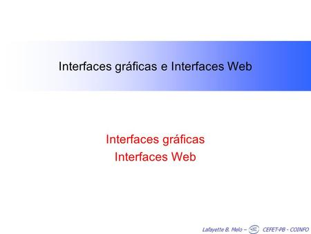 Lafayette B. Melo – CEFET-PB - COINFO Interfaces gráficas e Interfaces Web Interfaces gráficas Interfaces Web.