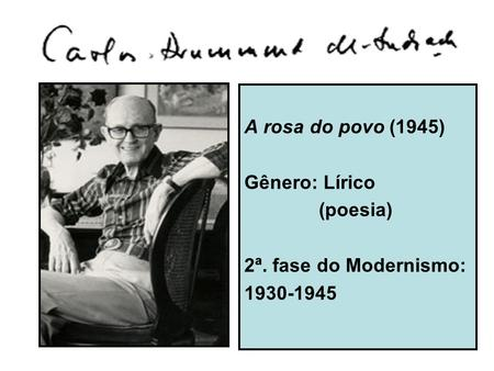 A rosa do povo (1945) Gênero: Lírico (poesia) 2ª. fase do Modernismo: 1930-1945.