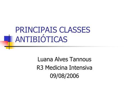 PRINCIPAIS CLASSES ANTIBIÓTICAS Luana Alves Tannous R3 Medicina Intensiva 09/08/2006.