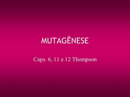 MUTAGÊNESE Caps. 6, 11 e 12 Thompson.