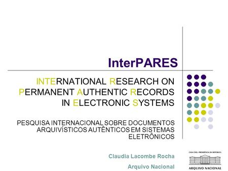 InterPARES Claudia Lacombe Rocha Arquivo Nacional INTERNATIONAL RESEARCH ON PERMANENT AUTHENTIC RECORDS IN ELECTRONIC SYSTEMS PESQUISA INTERNACIONAL SOBRE.