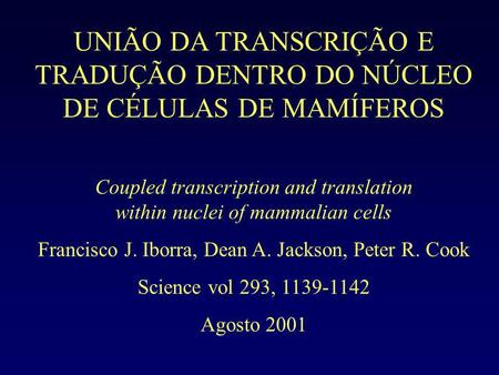 UNIÃO DA TRANSCRIÇÃO E TRADUÇÃO DENTRO DO NÚCLEO DE CÉLULAS DE MAMÍFEROS Coupled transcription and translation within nuclei of mammalian cells Francisco.
