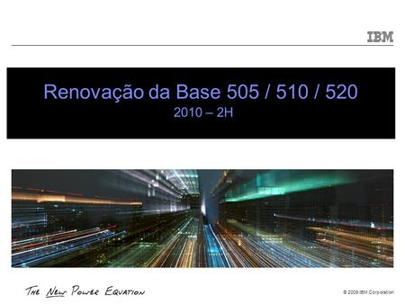© 2009 IBM Corporation Renovação da Base 505 / 510 / 520 2010 – 2H.