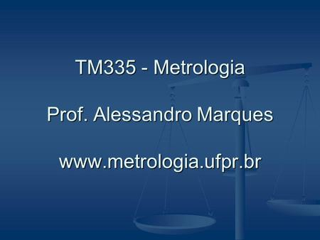 TM335 - Metrologia Prof. Alessandro Marques www.metrologia.ufpr.br.