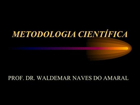 METODOLOGIA CIENTÍFICA PROF. DR. WALDEMAR NAVES DO AMARAL.