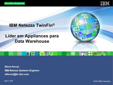 © 2011 IBM Corporation April 5, 2014 IBM Netezza TwinFin ® Líder em Appliances para Data Warehouse Silvio Ferrari IBM Netezza Systems Engineer