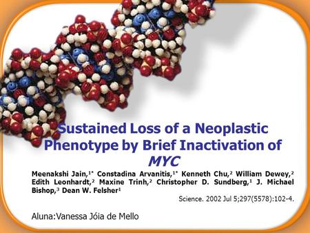 Sustained Loss of a Neoplastic Phenotype by Brief Inactivation of MYC Meenakshi Jain, 1* Constadina Arvanitis, 1* Kenneth Chu, 2 William Dewey, 2 Edith.