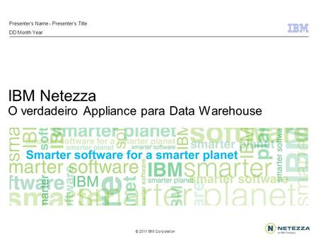 © 2011 IBM Corporation IBM Netezza O verdadeiro Appliance para Data Warehouse Presenters Name - Presenters Title DD Month Year.