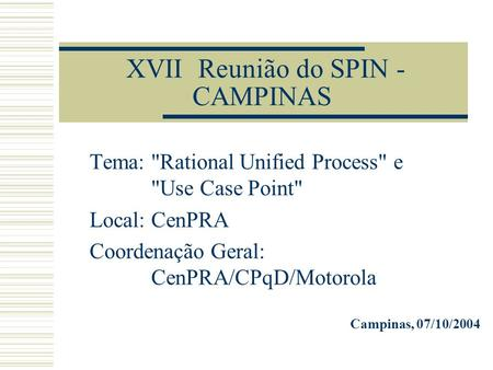 XVII Reunião do SPIN - CAMPINAS Tema: Rational Unified Process e Use Case Point Local: CenPRA Coordenação Geral: CenPRA/CPqD/Motorola Campinas, 07/10/2004.