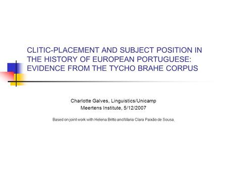 CLITIC-PLACEMENT AND SUBJECT POSITION IN THE HISTORY OF EUROPEAN PORTUGUESE: EVIDENCE FROM THE TYCHO BRAHE CORPUS Charlotte Galves, Linguistics/Unicamp.