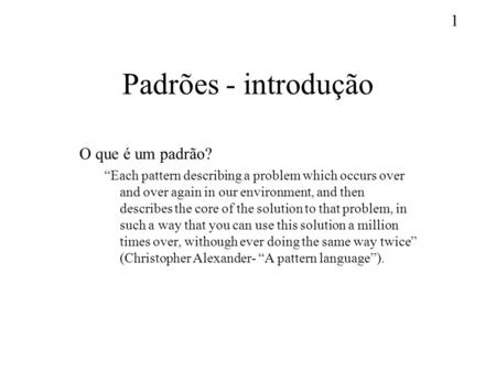 1 Padrões - introdução O que é um padrão? Each pattern describing a problem which occurs over and over again in our environment, and then describes the.