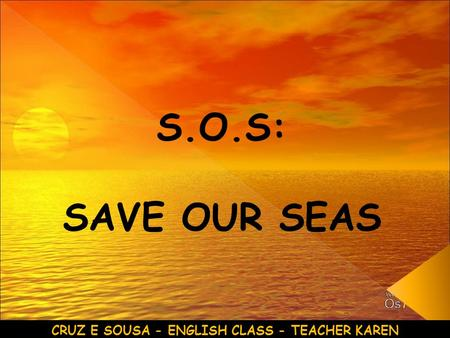 S.O.S: SAVE OUR SEAS CRUZ E SOUSA - ENGLISH CLASS - TEACHER KAREN.