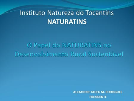ALEXANDRE TADEU M. RODRIGUES PRESIDENTE Instituto Natureza do Tocantins NATURATINS.