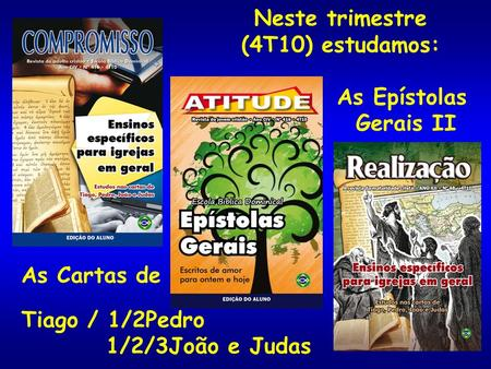 Neste trimestre (4T10) estudamos: As Epístolas Gerais II As Cartas de
