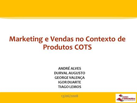 1 Marketing e Vendas no Contexto de Produtos COTS ANDRÉ ALVES DURVAL AUGUSTO GEORGE VALENÇA IGOR DUARTE TIAGO LEMOS 13/06/2008.