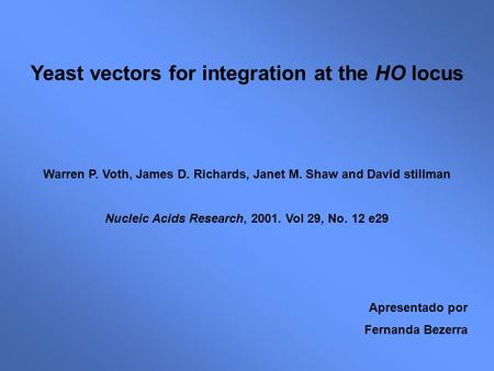 Yeast vectors for integration at the HO locus Warren P. Voth, James D. Richards, Janet M. Shaw and David stillman Nucleic Acids Research, 2001. Vol 29,
