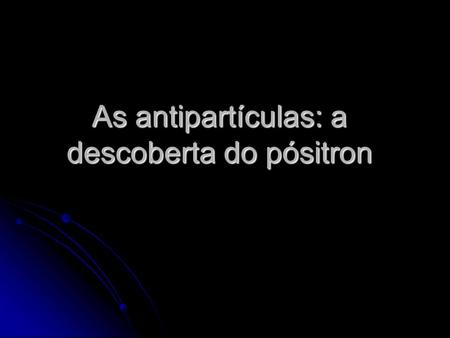 As antipartículas: a descoberta do pósitron
