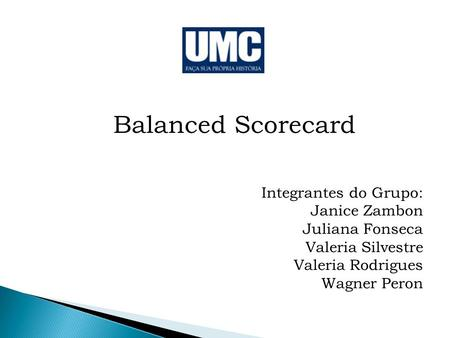 Balanced Scorecard Integrantes do Grupo: Janice Zambon Juliana Fonseca
