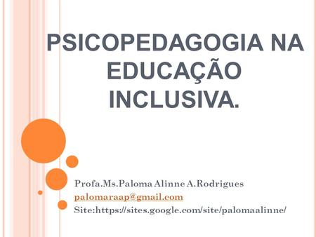 PSICOPEDAGOGIA NA EDUCAÇÃO INCLUSIVA. Profa.Ms.Paloma Alinne A.Rodrigues Site:https://sites.google.com/site/palomaalinne/