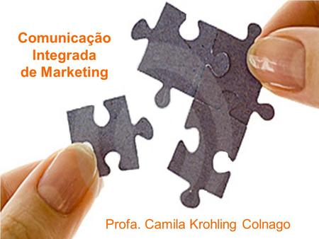 Comunicação Integrada de Marketing Profa. Camila Krohling Colnago Comunicação Integrada de Marketing.