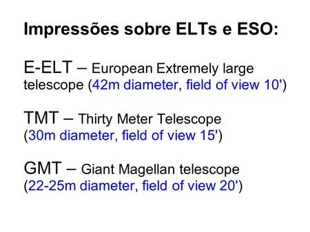 Impressões sobre ELTs e ESO: E-ELT – European Extremely large telescope (42m diameter, field of view 10') TMT – Thirty Meter Telescope (30m diameter, field.