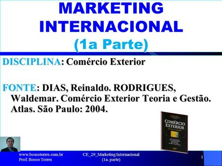 CE_29_Marketing Internacional (1a. parte) 1 MARKETING INTERNACIONAL (1a Parte) DISCIPLINA: Comércio Exterior FONTE: DIAS, Reinaldo. RODRIGUES, Waldemar.