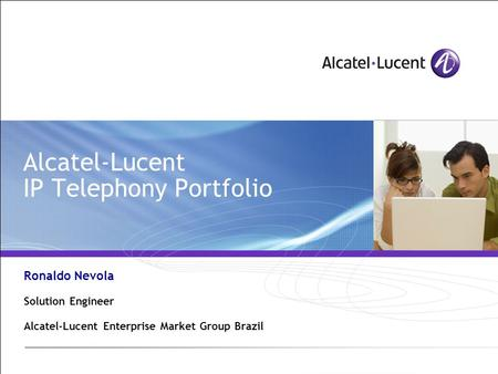 Alcatel-Lucent IP Telephony Portfolio Ronaldo Nevola Solution Engineer Alcatel-Lucent Enterprise Market Group Brazil.